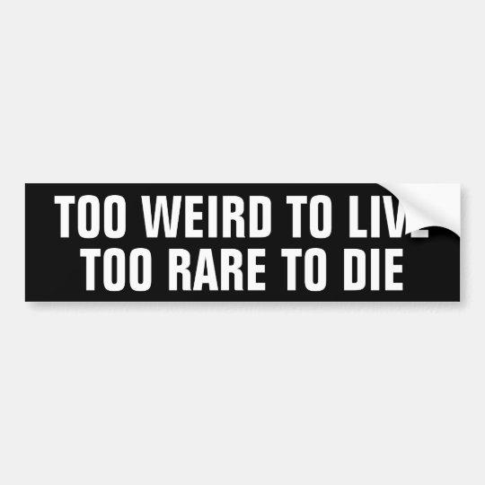 Too weird to live, Too Rare to die Bumper Sticker | Zazzle