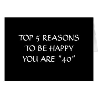 "TOP 5 REASONS TO BE HAPPY YOU ARE ""40"" CARD"
