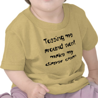 Tossing me around wont make my diaper clean tshirts
