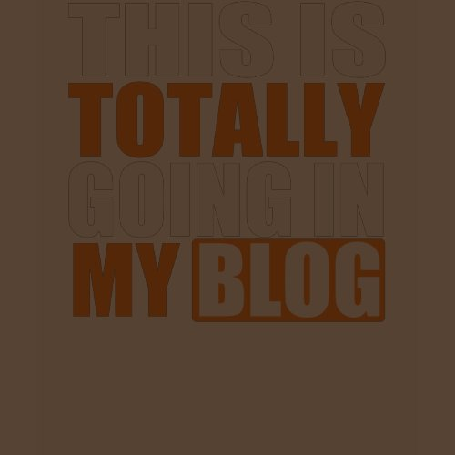 Totally Going in My Blog T-Shirt shirt