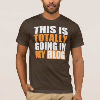 Totally Going in My Blog T-Shirt