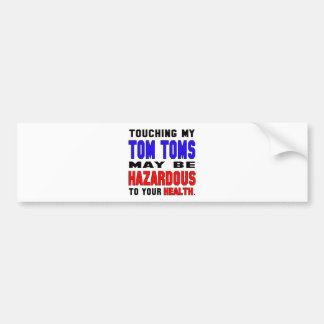 Touching my Tom Toms may be hazardous to your heal Car Bumper Sticker