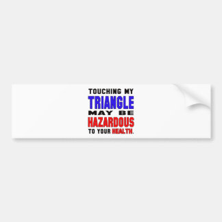 Touching my Triangle may be hazardous to your heal Car Bumper Sticker