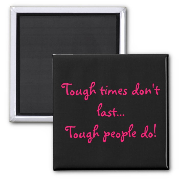 Tough times don't last...Tough people do! magnet