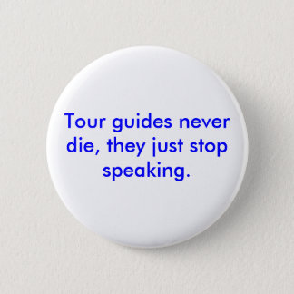 Tour guides never die, they just stop speaking. pinback button