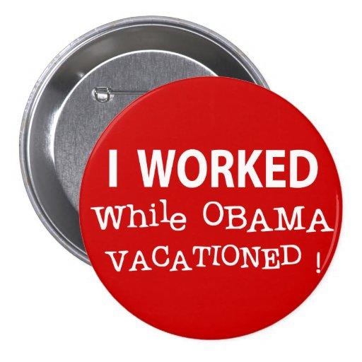 Trabajé mientras que Obama Vacationed Pin Redondo De 3 Pulgadas