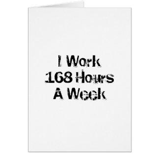 Trabajo 168 horas a la semana tarjeta de felicitación
