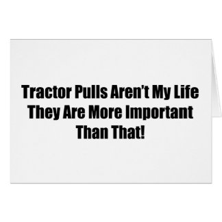 Tractor Pulls Arent My Life They Are More Importan Card