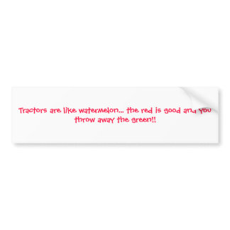 Tractors are like watermelon... the red is good... bumper sticker