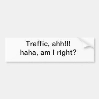 Traffic, ahh!!! haha, am I right? Car Bumper Sticker