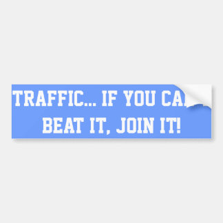 Traffic.. If You Can't Beat it, Join it! Car Bumper Sticker