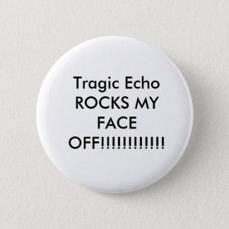 Tragic Echo ROCKS MY FACE OFF!!!!!!!!!!!! Pinback Button