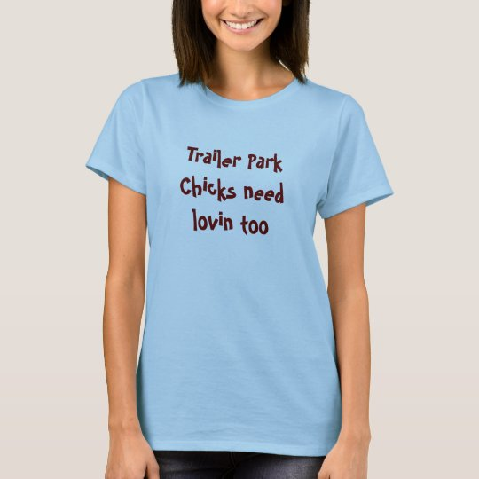 Trailer Park Chicks need lovin too T-Shirt