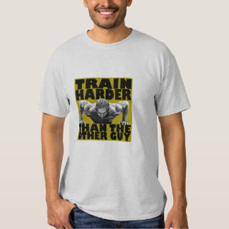 Train harder than the other guy shirt