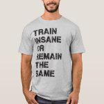 Train Insane or Remain The Same - Gym Motivation T-Shirt