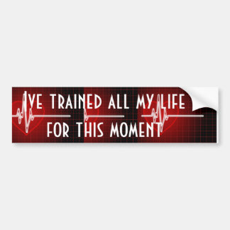 trained all my life for this moment bumper sticker
