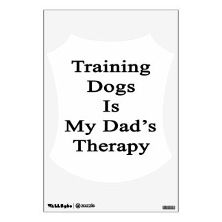 Training Dogs Is My Dad s Therapy Wall Stickers
