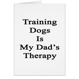Training Dogs Is My Dad's Therapy Greeting Card