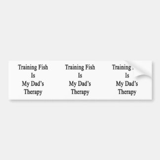 Training Fish Is My Dad's Therapy Bumper Stickers