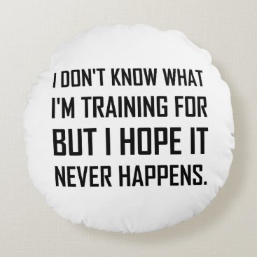 Training For Hope It Never Happens Round Pillow