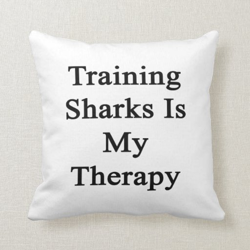 Training Sharks Is My Therapy Pillow