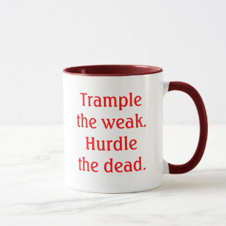 Trample the weak.Hurdle the dead. Mug