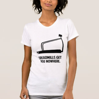 Treadmills Get You Nowhere Shirts