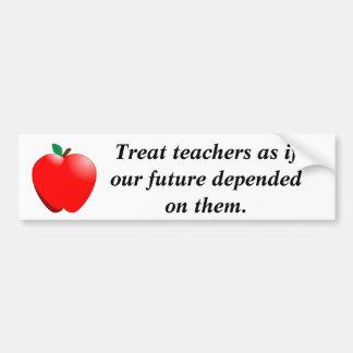 Treat teachers as if our future depen... car bumper sticker