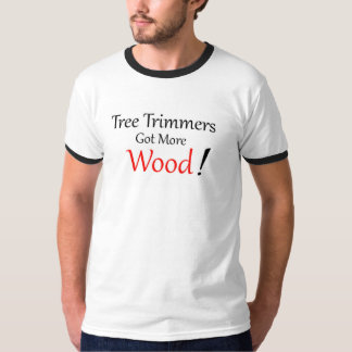 Tree Trimmers Got More Wood T Shirt