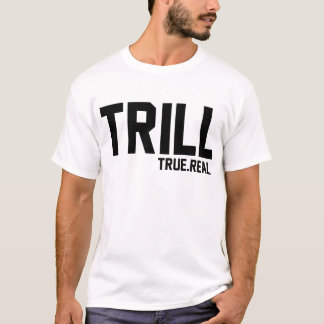 Trill True and Real T-Shirt