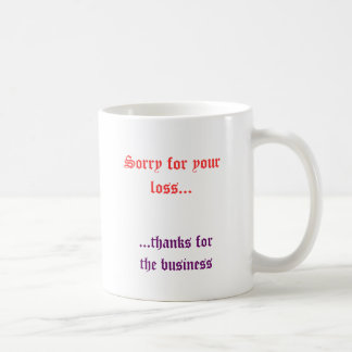 Triste para su pérdida…,… gracias por el negocio taza