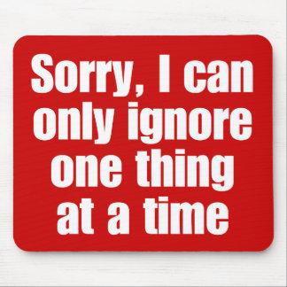 Triste, puedo ignorar solamente una cosa a la vez. mouse pads