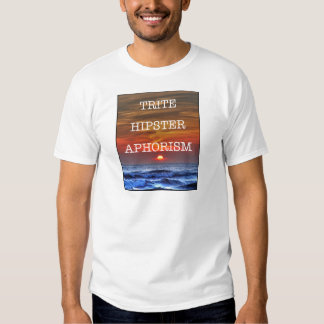 Trite Hipster Aphorism T Shirt
