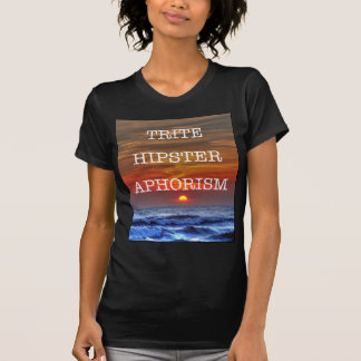 Trite Hipster Aphorism T-shirt