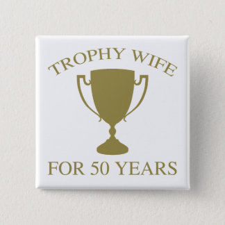 Trophy Wife For 50 Years Pinback Button