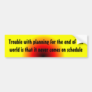 Trouble with planning for the end of the world ... bumper sticker