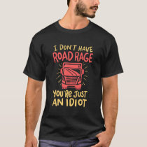 Truck Driver - I Don't Have Road Rage T-Shirt