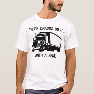 Truck drivers do it... with a semi. T-Shirt