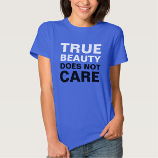 TRUE BEAUTY ........ does not care Shirt