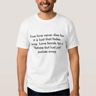 True love never dies for it is lust that fades ... tee shirt