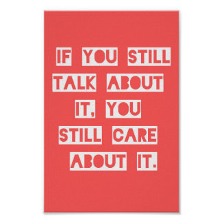 TRUISMS IF YOU STILL TALK ABOUT IT YOU STILL CARE POSTER