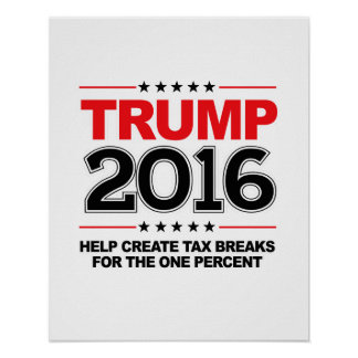 TRUMP 2016 - Create tax breaks for the one percent Poster