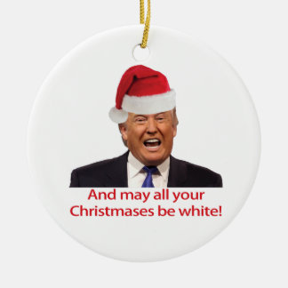 Trump, And may all your Christmases be white. Ceramic Ornament