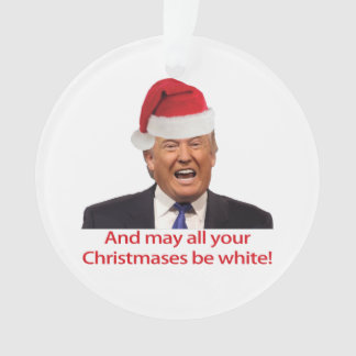 Trump, And may all your Christmases be white. Ornament