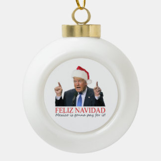 Trump. Feliz Navidad, Mexico is gonna pay for it! Ceramic Ball Christmas Ornament