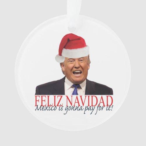 Trump Feliz Navidad Mexico is gonna pay for it Ornament