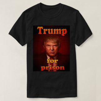 trump for prison T-Shirt