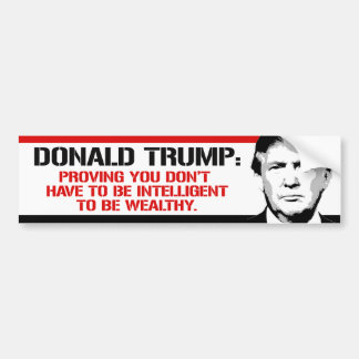Trump is proving you don't have to be intelligent  bumper sticker