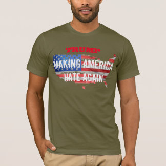 Trump: Making America HATE again. T-Shirt
