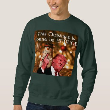 Christmas Themed Trump parody This Christmas Is Gonna be Huuuuge Sweatshirt